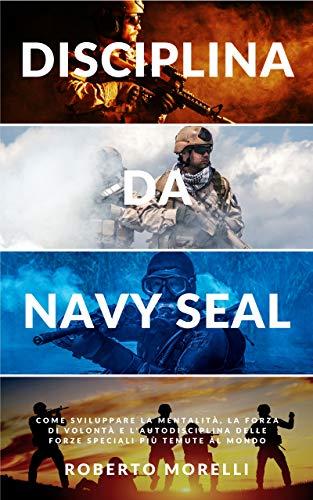 DISCIPLINA DA NAVY SEAL: Come sviluppare la mentalità, la forza di volontà e l'autodisciplina delle forze speciali più temute al mondo (Crescita Personale Vol. 2)