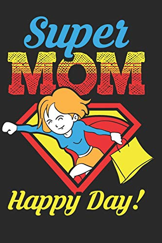 Super Mom Happy Day: Mothers Day Gifts for Mom Notebook 6'x9' 110 pages (55 sheets), Composition Book College Wide Ruled, journals ,Diary. Ideal for ... birthday, anniversary or any other occasion
