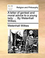 A Letter of Genteel and Moral Advice to a Young Lady: ... by Wetenhall Wilkes.