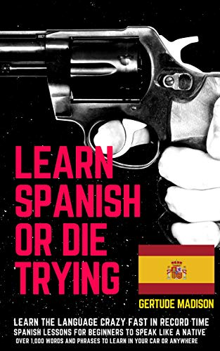 LEARN SPANISH OR DIE TRYING. Learn the language crazy fast in record time. spanish lessons for beginners to speak like a native. : Over 1,000 Words and ... In Your Car or Anywhere (English Edition)