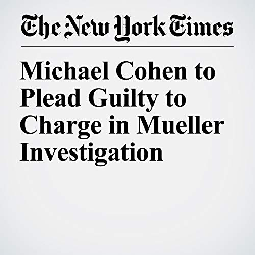 Michael Cohen to Plead Guilty to Charge in Mueller Investigation audiobook cover art