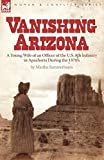 Vanishing Arizona: a Young Wife of an Officer of the U.S. 8th Infantry in Apacheria During the 1870 s
