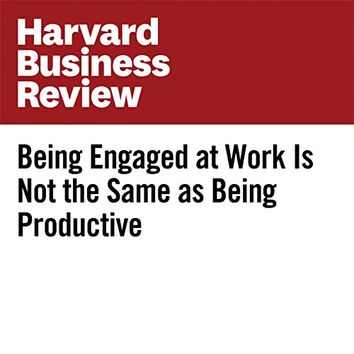 Being Engaged at Work Is Not the Same as Being Productive copertina