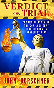 Verdict on Trial: The Inside Story of the Cop Case that Ignited Miami's Deadliest Riot by [John Dorschner]