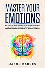 Master Your Emotions: The Guide to Learn How to Use Your Mind to Control and Overcome the Anger and Anxiety Managing. Feelings and Positive Thinking to Improve your Life.