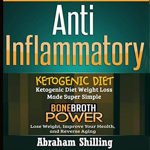 Anti Inflammatory: 2 Manuscripts - Bone Broth Power, Ketogenic Diet Audiobook By Abraham Shilling cover art