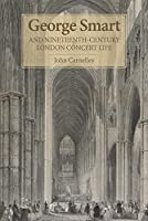 George Smart and Nineteenth-Century London Concert Life (Music in Britain, 1600-2000)