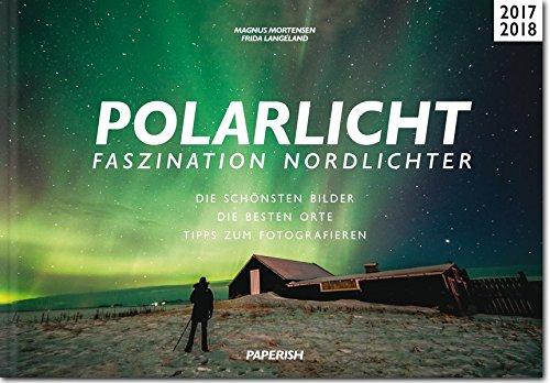 POLARLICHT - Faszination Nordlichter: Die schönsten Bilder | Die besten Orte | Tipps zum Fotografieren (PAPERISH Reiseführer)