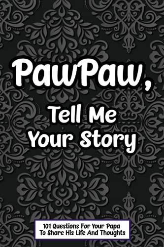 PawPaw Tell Me Your Story 101 Questions For Your Papa To Share His Life And Thoughts: Guided Question Journal To Preserve Your PawPaw's Memories, Perfect Father's Day Gift.