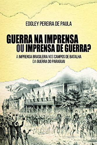 Guerra na Imprensa ou Imprensa de Guerra?: a Imprensa Brasileira nos Campos de Batalha da Guerra do Paraguai