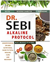 DR. SEBI ALKALINE PROTOCOL: Understanding Dr. Sebi's Nutritional Guide to Total Healing, Cure and Recovery | What You Need to Know