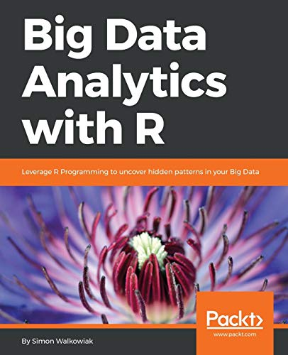 Big Data Analytics with R: Leverage R Programming to uncover hidden patterns in your Big Data