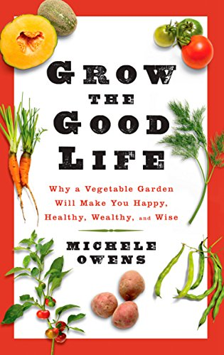 Image of Grow the Good Life: Why a Vegetable Garden Will Make You Happy, Healthy, Wealthy, and Wise