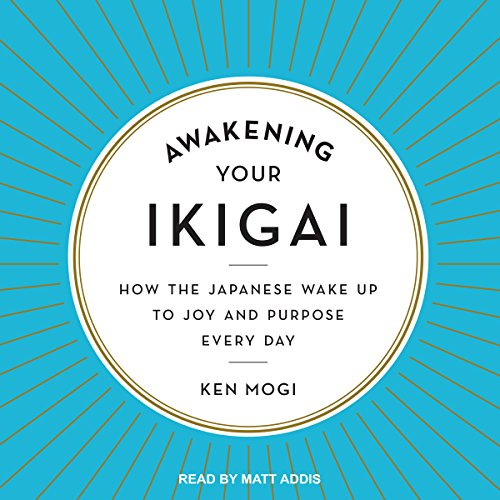 Awakening Your Ikigai     How the Japanese Wake Up to Joy and Purpose Every Day              By:                                                                                                                                 Ken Mogi                               Narrated by:                                                                                                                                 Matt Addis                      Length: 3 hrs and 41 mins     80 ratings     Overall 4.2