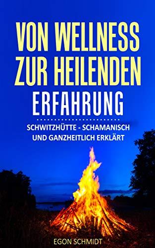 vom Wellness zur heilenden Erfahrung: Schwitzhütte - schamanisch und ganzheitlich erklärt