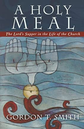 A Holy Meal: The Lords Supper in the Life of the Church by Gordon T. Smith(2005-08-01)