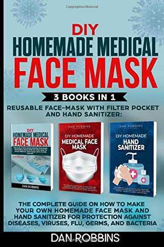 DIY HOMEMADE MEDICAL FACE MASK, REUSABLE FACE MASK WITH FILTER POKET AND HAND SANITIZER: 3 Books in 1: The Complete Guide On How To Make Your Own ... Mask For Protection Against Viruses and Flu