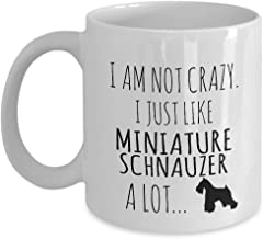 I Am Not Crazy. I Just Like Miniature Schnauzer A Lot.Funny for Miniature Schnauzer Dog Pets Lovers Coffee Mugs - for Christmas, Retirement, Thank You, Happy 11 Oz