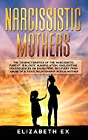 Narcissistic Mothers: The Characteristics of the Narcissistic Parent: Jealousy, Manipulation, Gaslighting. Consequences on Daughters. Recovery from abuse of a toxic relationship with a mother.