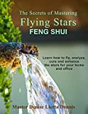 The Secrets of Mastering Flying Stars Feng Shui: Learn how to fly, analyze, cure and enhance the stars for your home and office