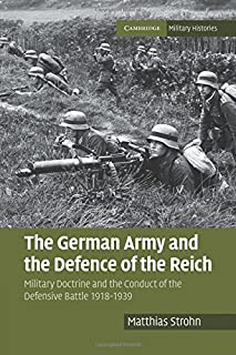 The German Army and the Defence of the Reich: Military Doctrine and the Conduct of the Defensive Battle 1918-1939 (Cambridge Military Histories)