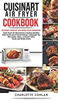 Cuisinart Air Fryer CООkbОok: Extreme Cuisinart Air Fryer Oven Cookbook: One Year of Delicious and Simple Recipes for Your Multi-Functional Cuisinart to Fry, Bake, Grill and Roast with Your Air Fryer Oven