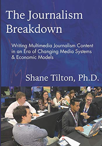 Compare Textbook Prices for The Journalism Breakdown: Writing Multimedia Journalism Content in an Era of Changing Media Systems & Economic Models  ISBN 9781735425405 by Tilton, Dr.  Shane