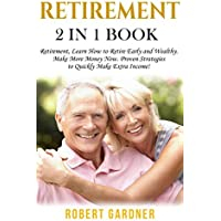 Retirement: 2 in 1 Book: Retirement: Learn How to: Retire Early and Wealthy. Make More Money Now: Proven Strategies to Quickly Make Extra Income! Kindle Edition by Robert Gardner for Free