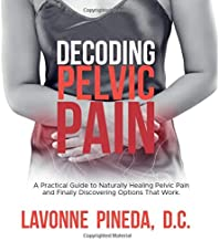 Decoding Pelvic Pain: A Practical Guide to Naturally Healing Pelvic Pain and Finally Discovering Options that Work