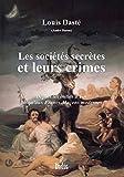 Les sociétés secrètes et leurs crimes: Depuis les initiés d'Isis jusqu'aux Francs-Maçons modernes (French Edition)