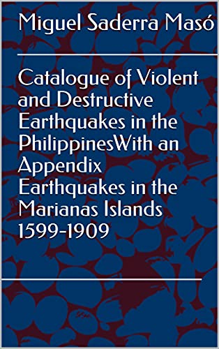 Catalogue of Violent and Destructive Earthquakes in the PhilippinesWith an Appendix Earthquakes in the Marianas Islands 1599-1909 (English Edition)