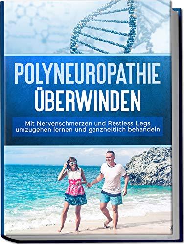 Polyneuropathie überwinden: Mit Nervenschmerzen und Restless Legs umzugehen lernen und ganzheitlich behandeln (Leichter leben mit Polyneuropathie, Band 1)