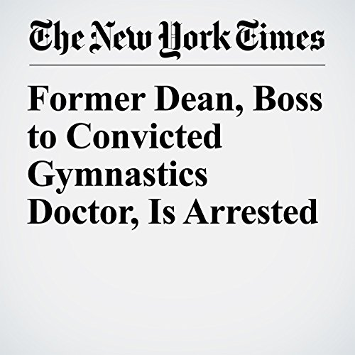 Former Dean, Boss to Convicted Gymnastics Doctor, Is Arrested copertina