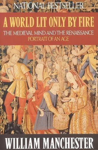 Book: A World Lit Only by Fire - The Medieval Mind and the Renaissance - Portrait of an Age by William Manchester