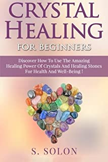 Crystal Healing For Beginners: Discover How To Use The Amazing Healing Power Of Crystals And Healing Stones For Health And...