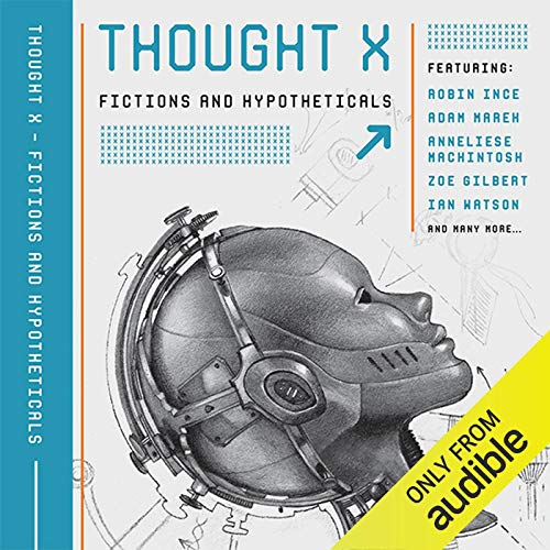 Thought X     Fictions and Hypotheticals (Science-Into-Fiction, Book 6)              By:                                                                                                                                 Ian Watson,                                                                                        Adam Marek,                                                                                        Dr. Rob Appleby - editor,                   and others                          Narrated by:                                                                                                                                 John Banks,                                                                                        Nicola Bryant                      Length: 9 hrs     2 ratings     Overall 3.5