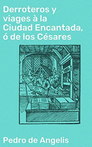 Derroteros y viages à la Ciudad Encantada, ó de los Césares: Que se creia existiese en la Cordillera, al sud de Valdivia eBook: Angelis, Pedro de: Amazon.es: Tienda Kindle