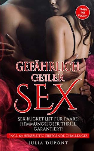 Gefährlich geiler Sex: Sex Bucket List für Paare, die euer Liebesleben revolutionieren wird! Hemmungsloser Thrill garantiert! (Erotik Pur, Band 1)