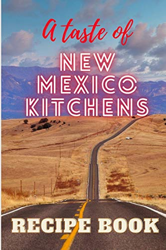 A taste of New Mexico Kitchens: A book with 77 delicious classical New Mexican Recipes, from Main Courses to Desserts, from Chile to Burritos, from Breads to Drinks