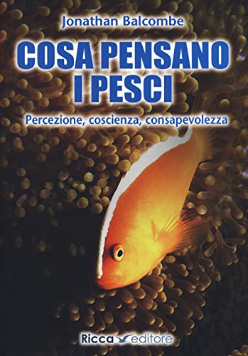 Cosa pensano i pesci. Percezione, coscienza, consapevolezza