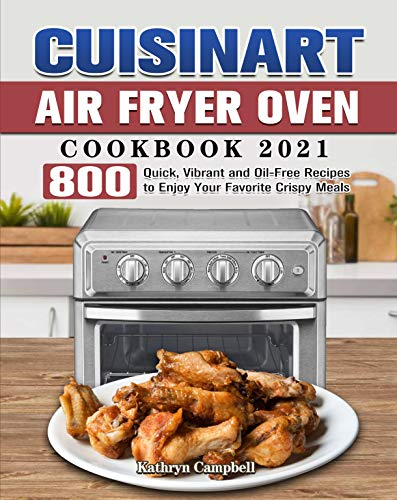 Cuisinart Air Fryer Oven Cookbook 2021: 800 Quick, Vibrant and Oil-Free Recipes to Enjoy Your Favorite Crispy Meals