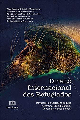 Direito Internacional dos Refugiados: o processo de Cartagena de 1984 - Argentina, Chile, Colômbia, Venezuela, México e Brasil