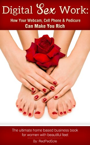 Digital Sex Work: How Your Webcam, Cell Phone & Pedicure Can Make You Rich (English Edition)