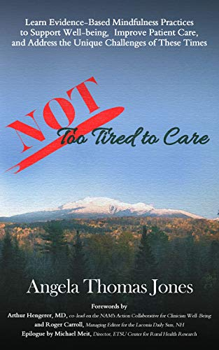NOT Too Tired to Care: Learn Evidence-Based Mindfulness Practices to Support Well-Being, Improve Patient Care, and Address the Unique Challenges of These Times by [Angela Thomas Jones, Dr. Arthur Hengerer, Roger Carroll, Michael Meit, Frances Feltner, Megan Heffernan, Dr. Sally Garhart, Elizabeth Ropp, Diane Fontneau, Lara Cooley]