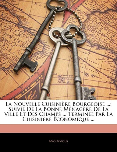 La Nouvelle Cuisinière Bourgeoise ...: Suivie De La Bonne Ménagère De La Ville Et Des Champs ... Terminée Par La Cuisinière Économique ... (French Edition)
