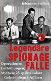 Legendäre Spionagefälle: Operationen, Enthüllungen, Mythen: 25 spektakuläre Geheimdienst-Affären