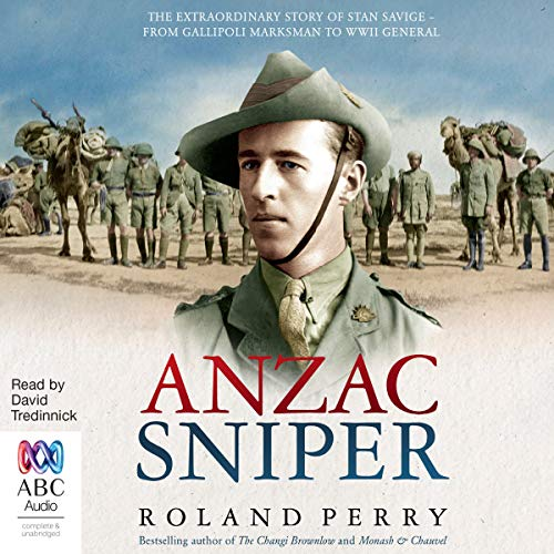 Anzac Sniper     The Extraordinary Story of Stan Savige, One of Australia's Greatest Soldiers              By:                                                                                                                                 Roland Perry                               Narrated by:                                                                                                                                 David Tredinnick                      Length: 11 hrs and 1 min     78 ratings     Overall 4.8