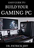 EASY GUIDE TO BUILD YOUR GAMING PC : The Complete Guide To Building And Assembling Your Gaming PC With Detailed Guidelines (English Edition)