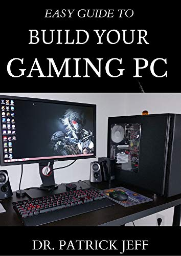 EASY GUIDE TO BUILD YOUR GAMING PC : The Complete Guide To B