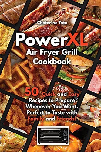 PowerXL Air Fryer Grill Cookbook: 50 Quick and Easy Recipes to Prepare Whenever You Want. Perfect to Taste with Family and Friends!